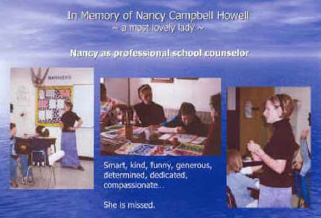 In memory of Nancy Campbell Howell - a most lovely lady. Nancy as a professional school counselor - smart, kind, funny, generous, determined, dedicated, compasionate. She is missed.